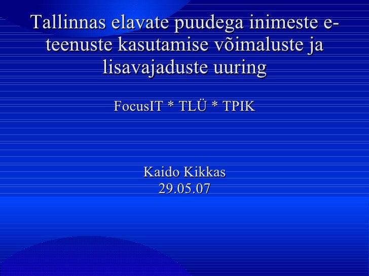Tallinnas elavate puudega inimeste e-teenuste kasutamise võimaluste ja lisavajaduste uuring FocusIT * TLÜ * TPIK Kaido Kik...