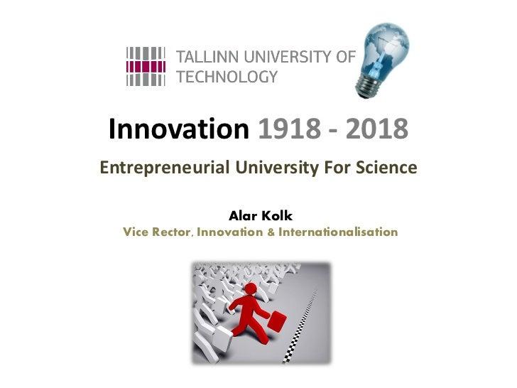 Innovation 1918 - 2018Entrepreneurial University For Science                   Alar Kolk  Vice Rector, Innovation & Intern...