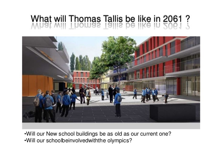 What will Thomas Tallis be like in 2061 ?<br /><ul><li>Will our New school buildings be as old as our current one?