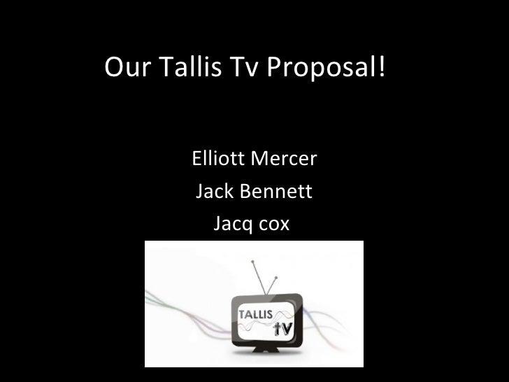 Our Tallis Tv Proposal!       Elliott Mercer       Jack Bennett          Jacq cox