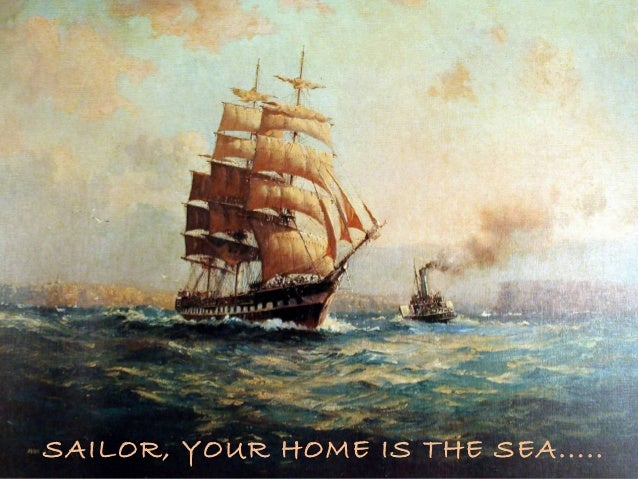 SAILOR, YOUR HOME IS THE SEA.....