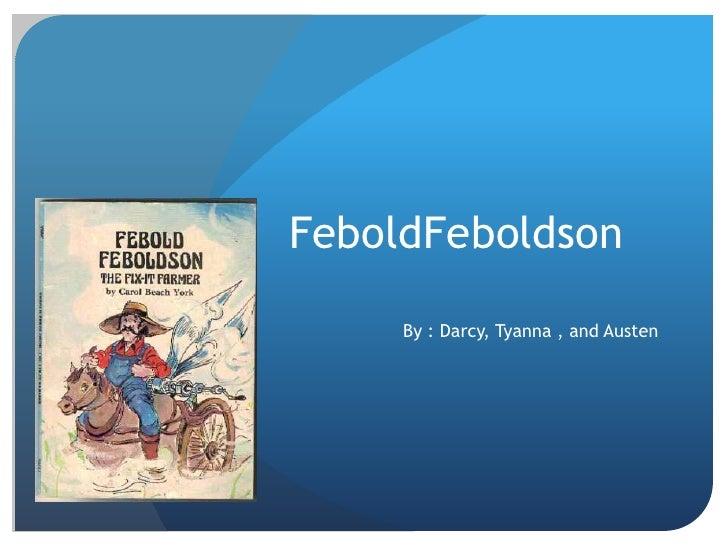 FeboldFeboldson     By : Darcy, Tyanna , and Austen
