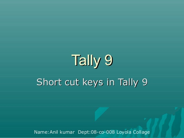 Tally 9 Short cut keys in Tally 9  Name:Anil kumar Dept:08-co-008 Loyola Collage