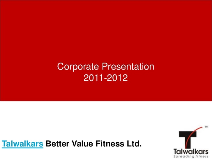 Corporate Presentation                   2011-2012Talwalkars Better Value Fitness Ltd.