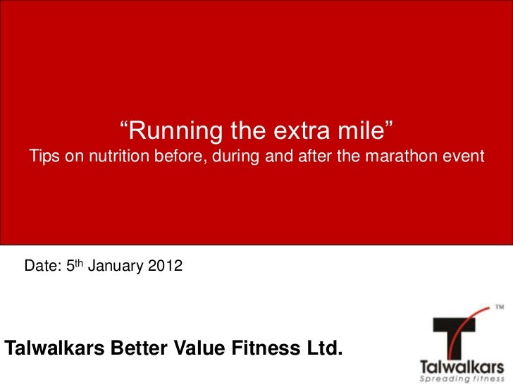"""""""Running the extra mile""""  Tips on nutrition before, during and after the marathon event  Date: 5th January 2012Talwalkars ..."""