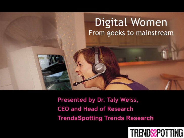 Digital Women         From geeks to mainstreamPresented by Dr. Taly Weiss,CEO and Head of ResearchTrendsSpotting Trends Re...