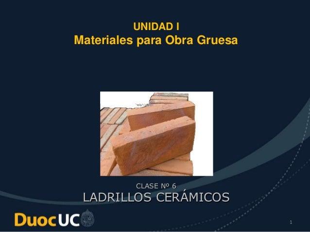 1 UNIDAD I Materiales para Obra Gruesa CLASE Nº 6 LADRILLOS CERÁMICOS