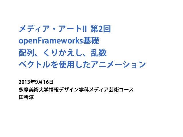 メディア・アートII 第2回 openFrameworks基礎 配列、くりかえし、乱数 ベクトルを使用したアニメーション 2013年9月16日 多摩美術大学情報デザイン学科メディア芸術コース 田所淳