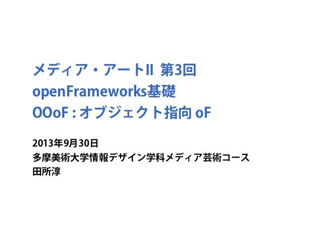 メディア・アートII 第3回 openFrameworks基礎 OOoF : オブジェクト指向 oF 2013年9月30日 多摩美術大学情報デザイン学科メディア芸術コース 田所淳