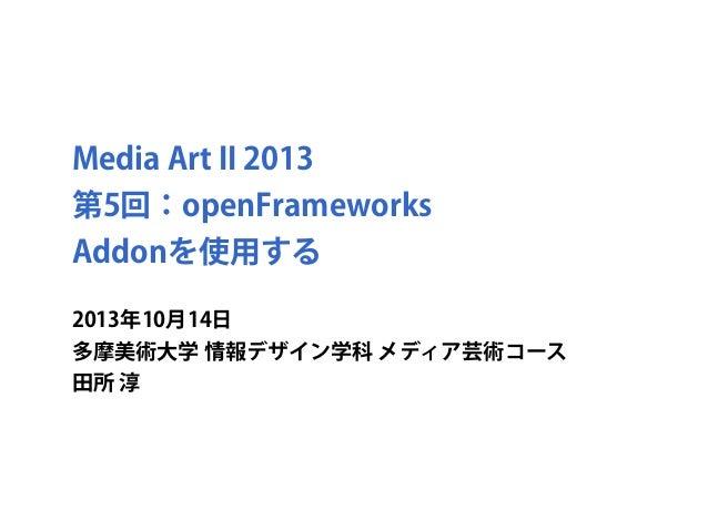 Media Art II 2013 第5回:openFrameworks Addonを使用する 2013年10月14日 多摩美術大学 情報デザイン学科 メディア芸術コース 田所 淳