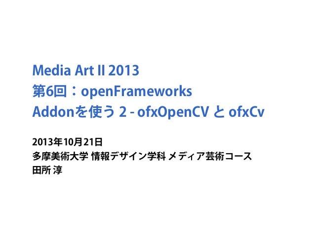 Media Art II 2013 第6回:openFrameworks Addonを使う 2 - ofxOpenCV と ofxCv 2013年10月21日 多摩美術大学 情報デザイン学科 メディア芸術コース 田所 淳