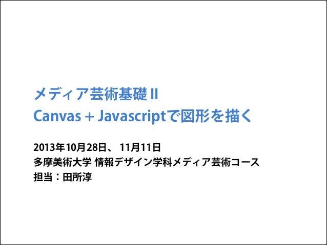 メディア芸術基礎 II  Canvas + Javascriptで図形を描く 2013年10月28日、 11月11日 多摩美術大学 情報デザイン学科メディア芸術コース 担当:田所淳