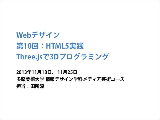Webデザイン 第10回:HTML5実践 Three.jsで3Dプログラミング 2013年11月18日、 11月25日 多摩美術大学 情報デザイン学科メディア芸術コース 担当:田所淳