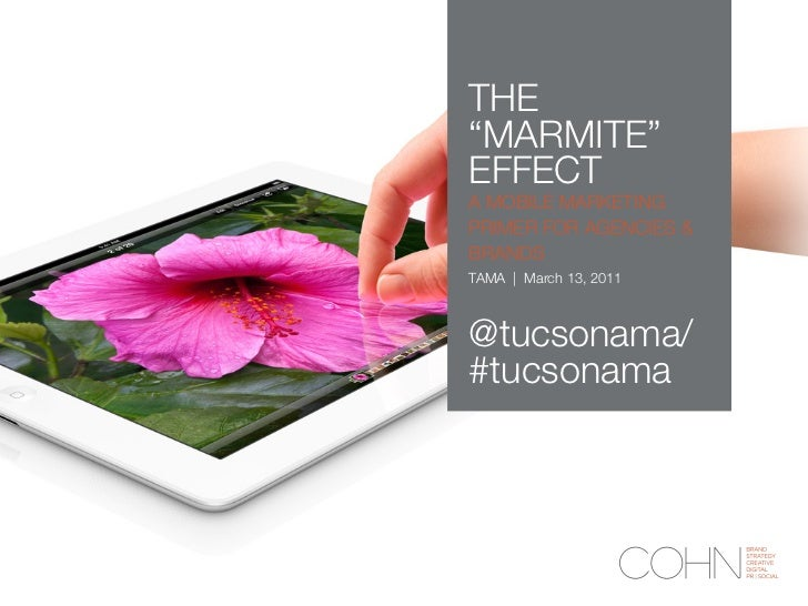 "THE""MARMITE""EFFECTA MOBILE MARKETINGPRIMER FOR AGENCIES &BRANDSTAMA   March 13, 2011@tucsonama/#tucsonama"