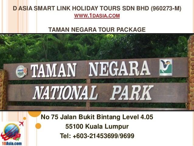 D ASIA SMART LINK HOLIDAY TOURS SDN BHD (960273-M)WWW.1DASIA.COMTAMAN NEGARA TOUR PACKAGENo 75 Jalan Bukit Bintang Level 4...