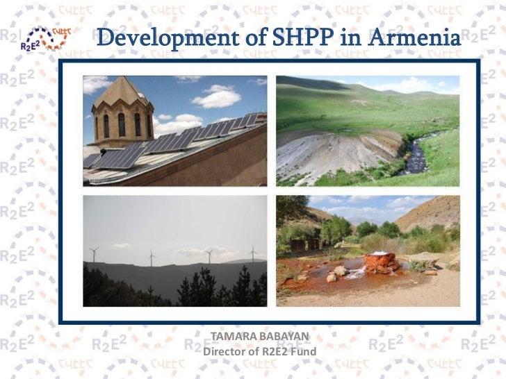 Development of SHPP in Armenia         TAMARA BABAYAN        Director of R2E2 Fund