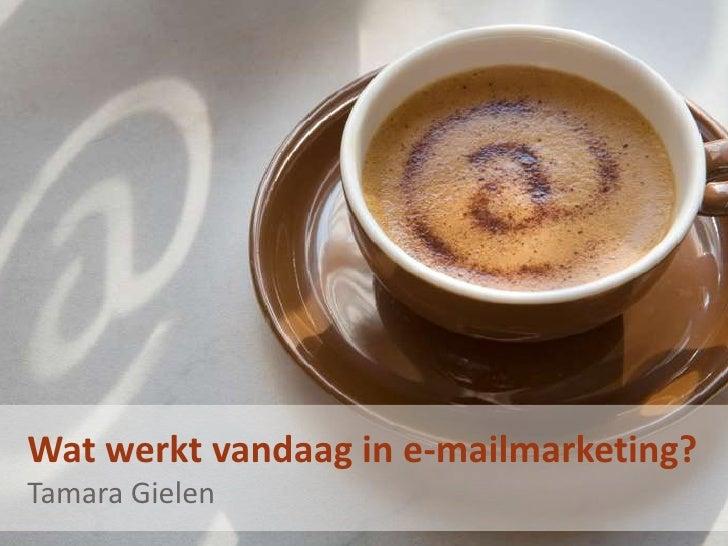 Wat werkt vandaag in e-mailmarketing? - Tamara Gielen, onafhankelijk marketing consultant