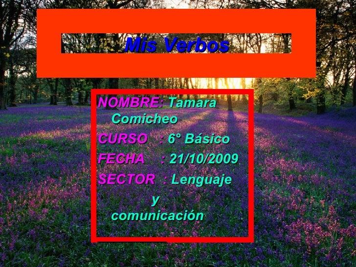 Mis Verbos NOMBRE:   Tamara Comicheo  CURSO  :   6° Básico   FECHA  :   21/10/2009 SECTOR  :   Lenguaje y comunicación