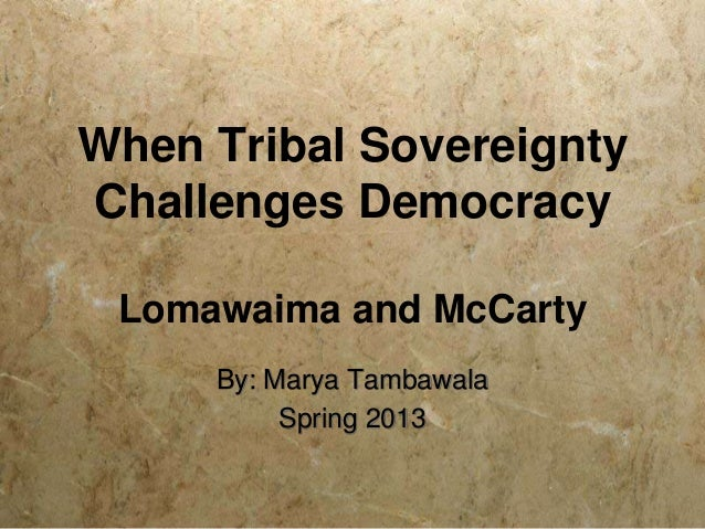 When Tribal SovereigntyChallenges Democracy Lomawaima and McCarty     By: Marya Tambawala          Spring 2013