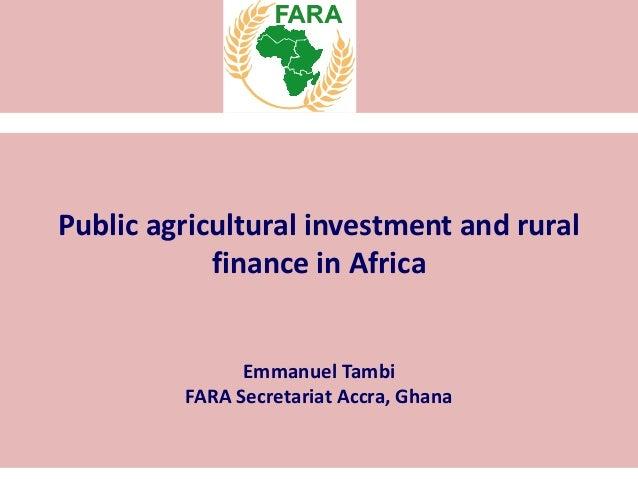 Public agricultural investment and rural finance in Africa Emmanuel Tambi FARA Secretariat Accra, Ghana