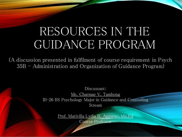 RESOURCES IN THE GUIDANCE PROGRAM (A discussion presented in fulfilment of course requirement in Psych 35B - Administratio...