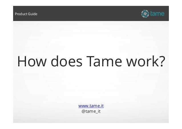 How does Tame work? Product Guide www.tame.it @tame_it How does Tame work?