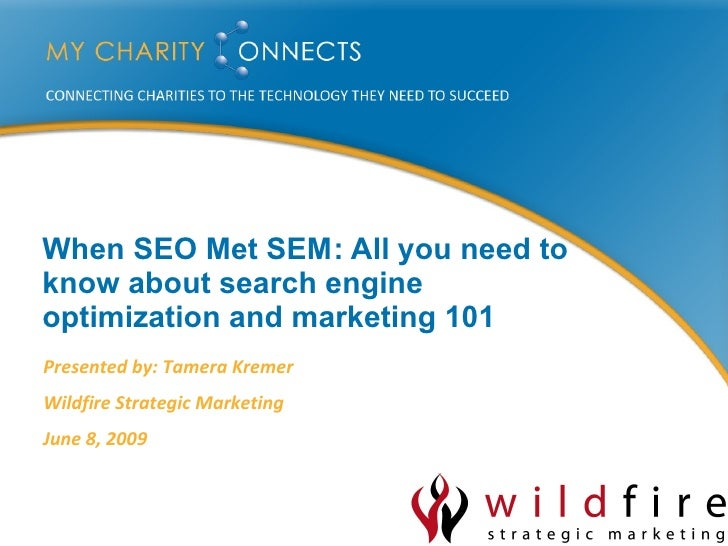 When SEO Met SEM : All you need to know about search engine optimization and marketing 101 Presented by: Tamera Kremer Wil...