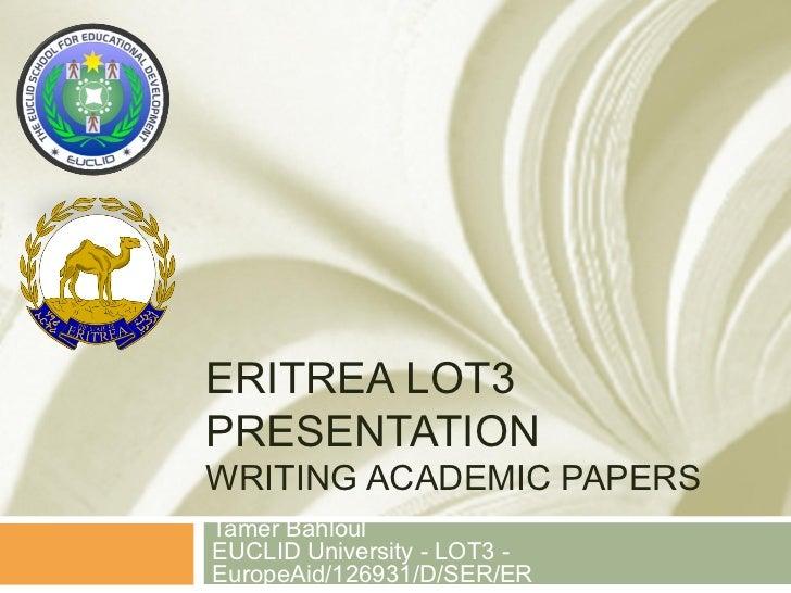 ERITREA LOT3PRESENTATIONWRITING ACADEMIC PAPERSTamer BahloulEUCLID University - LOT3 -EuropeAid/126931/D/SER/ER