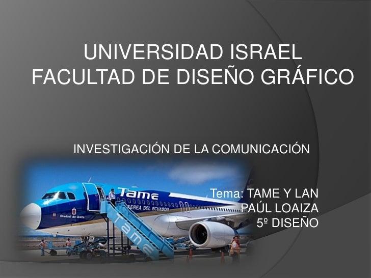 UNIVERSIDAD ISRAEL FACULTAD DE DISEÑO GRÁFICO      INVESTIGACIÓN DE LA COMUNICACIÓN                        Tema: TAME Y LA...