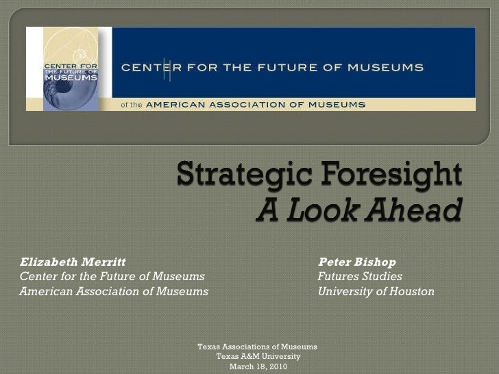 Peter Bishop Futures Studies  University of Houston Elizabeth Merritt Center for the Future of Museums American Associatio...