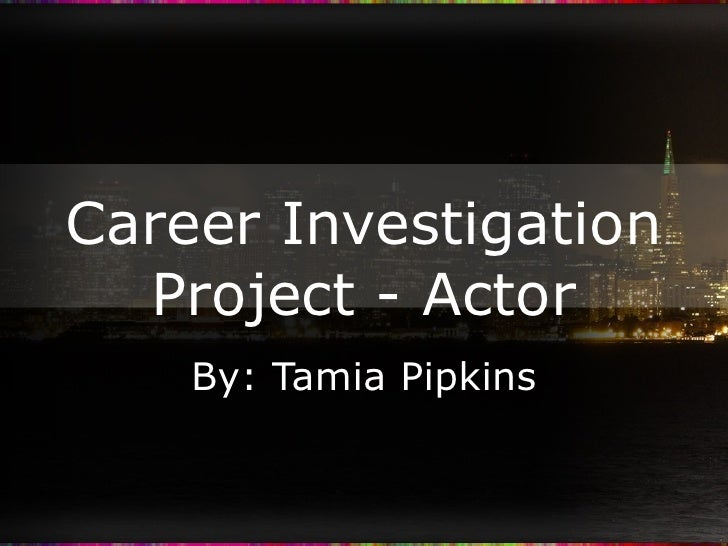 Career Investigation Project - Actor By: Tamia Pipkins