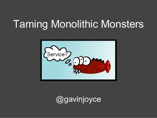 Taming Monolithic Monsters  @gavinjoyce