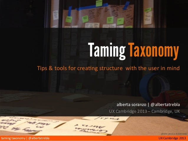 taming	   taxonomy	   |	   @albertatrebla UX	   Cambridge	   2013 Taming Taxonomy Tips	   &	   tools	   for	   crea/ng	   ...