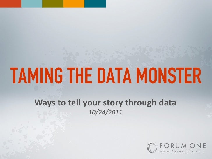 TAMING THE DATA MONSTER  Ways%to%tell%your%story%through%data               10/24/2011
