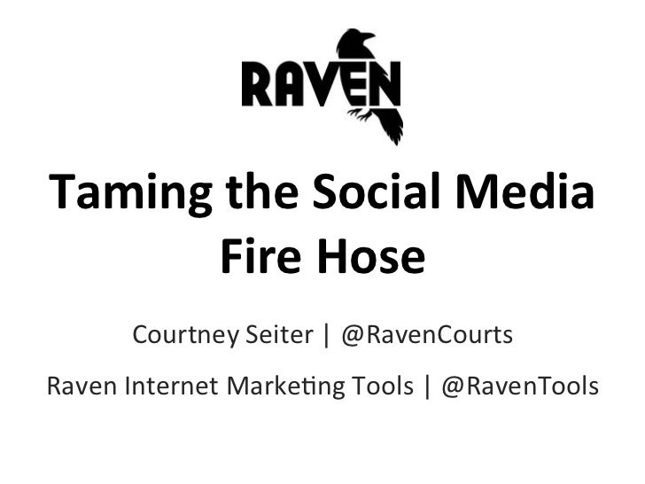 Taming	  the	  Social	  Media	  	          Fire	  Hose	           Courtney	  Seiter	  |	  @RavenCourts	  Raven	  Internet	...