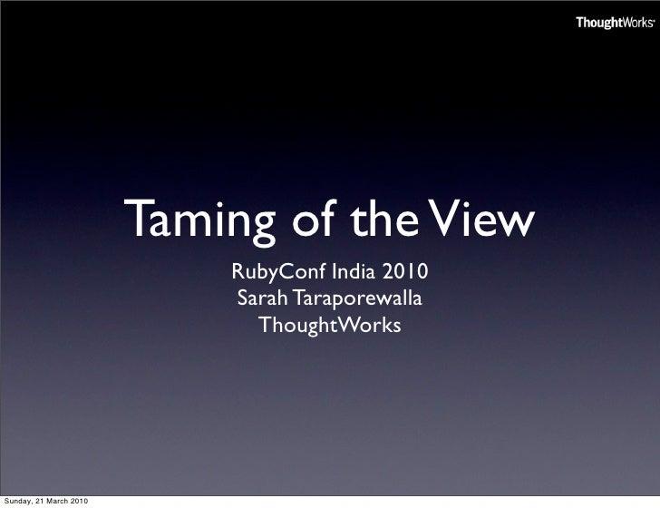 Taming of the View                             RubyConf India 2010                             Sarah Taraporewalla        ...