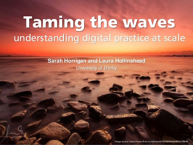 Taming the waves understanding digital practice at scale Sarah Horrigan and Laura Hollinshead University of Derby Image so...