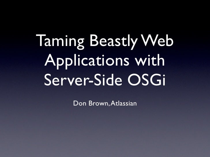 Taming Beastly Web  Applications with  Server-Side OSGi     Don Brown, Atlassian