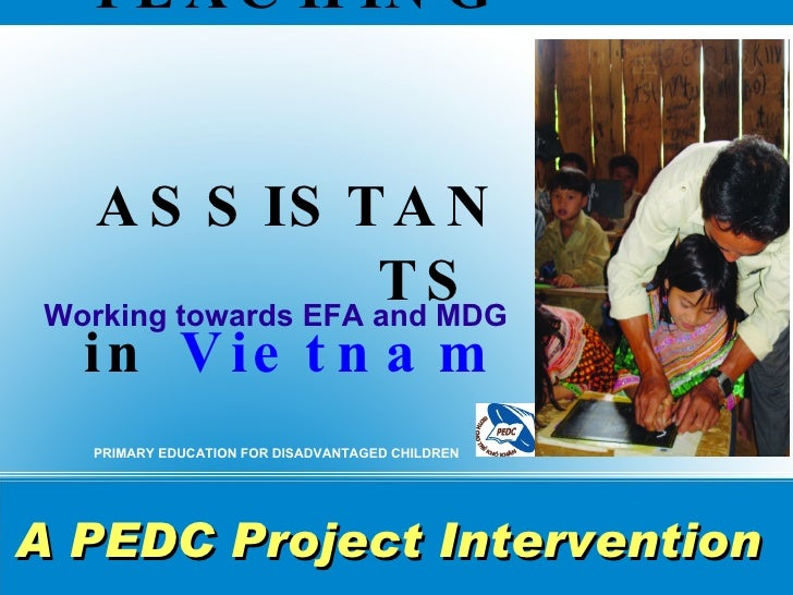 TEACHING    ASSISTANTS  in   Vietnam <ul><li>Working towards EFA and MDG </li></ul>PRIMARY EDUCATION FOR DISADVANTAGED CHI...