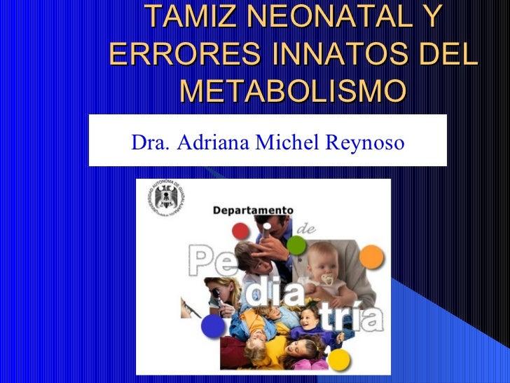 TAMIZ NEONATAL Y ERRORES INNATOS DEL METABOLISMO Dra. Adriana Michel Reynoso