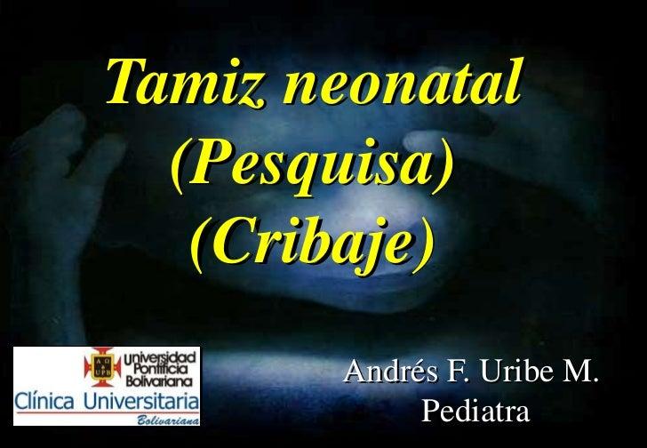 Tamiz neonatal  (Pesquisa)   (Cribaje)       Andrés F. Uribe M.            Pediatra