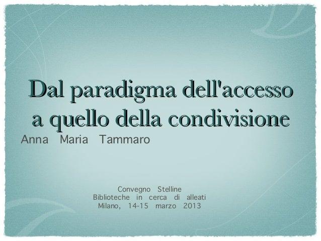 Dal paradigma dellaccesso a quello della condivisioneAnna   Maria    Tammaro                       Convegno Stelline      ...