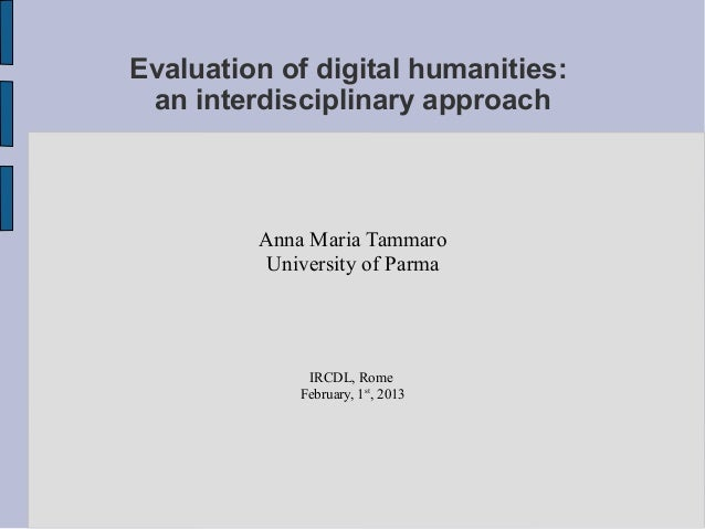Evaluation of digital humanities: an interdisciplinary approach         Anna Maria Tammaro          University of Parma   ...