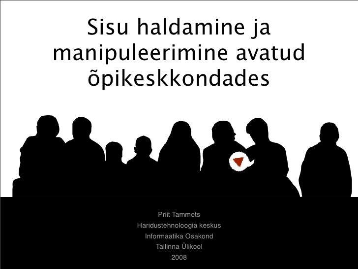 Sisu haldamine ja manipuleerimine avatud   õpikeskkondades                  Priit Tammets        Haridustehnoloogia keskus...