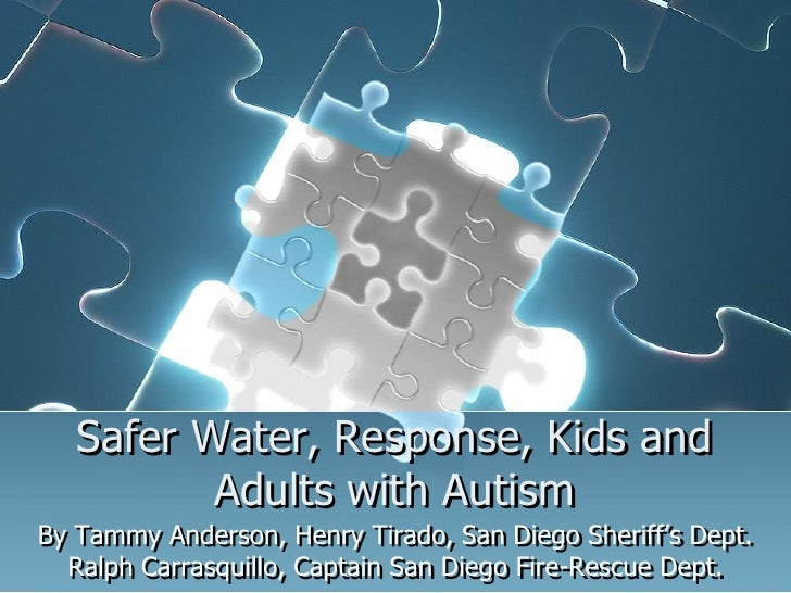 Safer Water, Response, Kids and          Adults with AutismBy Tammy Anderson, Henry Tirado, San Diego Sheriff's Dept.  Ral...