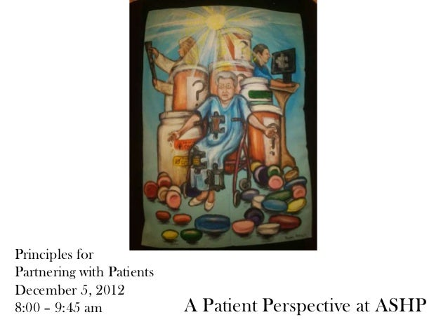 Principles forPartnering with PatientsDecember 5, 20128:00 – 9:45 am             A Patient Perspective at ASHP