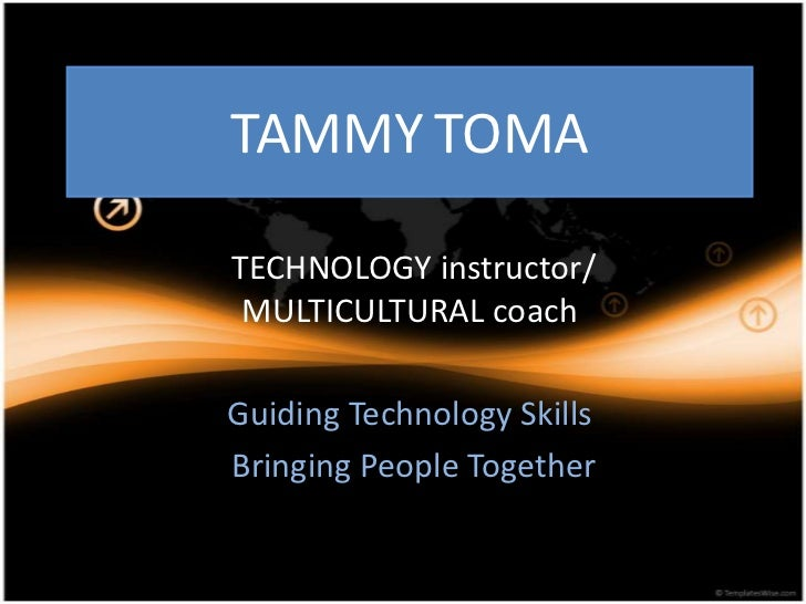 TAMMYTOMA<br /> TECHNOLOGY instructor/ MULTICULTURAL coach<br />Guiding Technology Skills<br /> Bringing People Together<b...