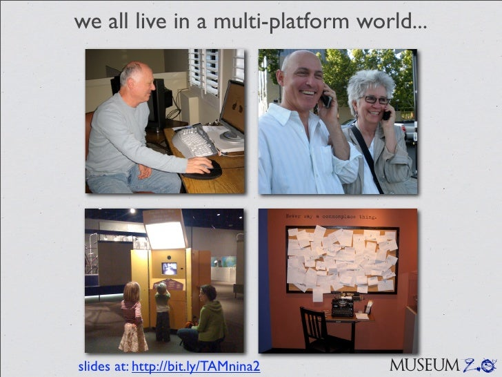 we all live in a multi-platform world...     slides at: http://bit.ly/TAMnina2   MUSEUM 2.0