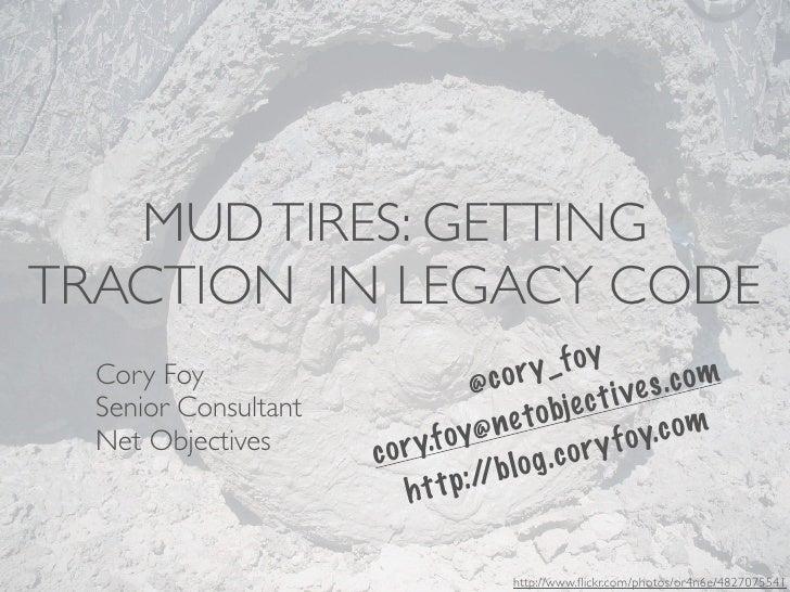 MUD TIRES: GETTINGTRACTION IN LEGACY CODE                                     o r y_  f oy  Cory Foy                      ...