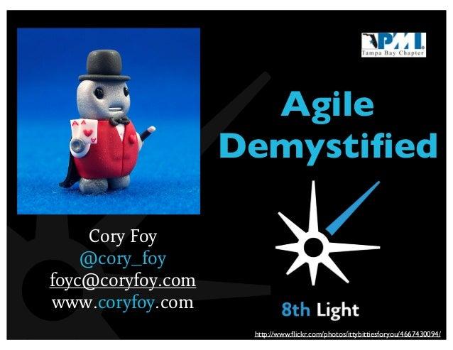AgileDemystifiedCory Foy@cory_foyfoyc@coryfoy.comwww.coryfoy.comhttp://www.flickr.com/photos/ittybittiesforyou/4667430094/